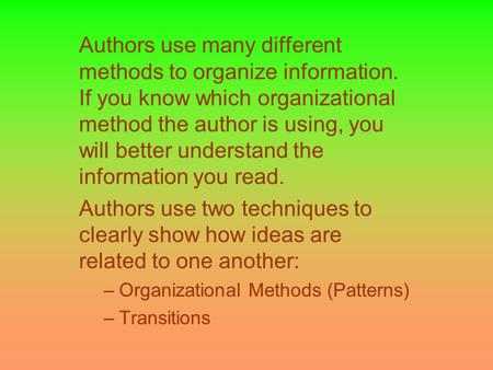 Authors use many different methods to organize information. If you know which organizational method the author is using, you will better understand the.