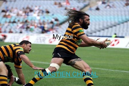 My idol : SEBASTIEN CHABAL. Who is Sébastien Chabal? Sébastien Chabal, born on December 8, 1977, is a rugbyman who played for the French international.