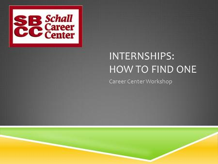 INTERNSHIPS: HOW TO FIND ONE Career Center Workshop.