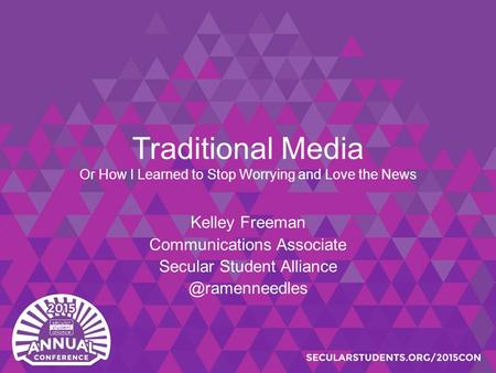 Traditional Media Or How I Learned to Stop Worrying and Love the News Kelley Freeman Communications Associate Secular Student