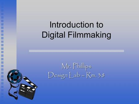 Introduction to Digital Filmmaking Mr. Phillips Design Lab – Rm. 38.