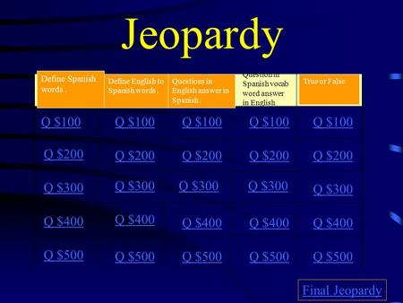 Jeopardy Question in Spanish vocab word answer in English Q $100 Q $200 Q $300 Q $400 Q $500 Q $100 Q $200 Q $300 Q $400 Q $500 Final Jeopardy Define.