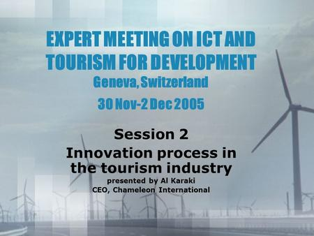 EXPERT MEETING ON ICT AND TOURISM FOR DEVELOPMENT Geneva, Switzerland 30 Nov-2 Dec 2005 Session 2 Innovation process in the tourism industry presented.