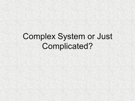 Complex System or Just Complicated?. Complex System or just Complicated?