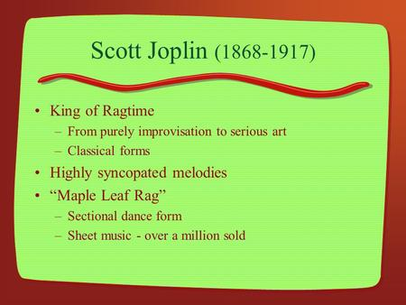 "Scott Joplin (1868-1917) King of Ragtime –From purely improvisation to serious art –Classical forms Highly syncopated melodies ""Maple Leaf Rag"" –Sectional."
