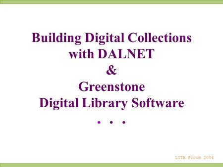 Building Digital Collections with DALNET & Greenstone Digital Library Software... LITA Forum 2004.