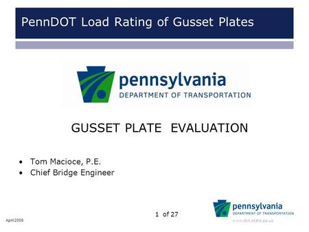 Www.dot.state.pa.us 1of 27 GUSSET PLATE EVALUATION Tom Macioce, P.E. Chief Bridge Engineer April 2009 PennDOT Load Rating of Gusset Plates.