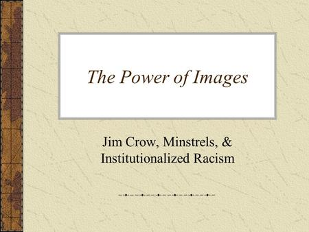 The Power of Images Jim Crow, Minstrels, & Institutionalized Racism.