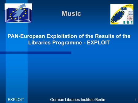 PAN-European Exploitation of the Results of the Libraries Programme - EXPLOIT German Libraries Institute Berlin EXPLOIT 1 Music.