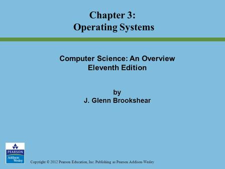 Copyright © 2012 Pearson Education, Inc. Publishing as Pearson Addison-Wesley Chapter 3: Operating Systems Computer Science: An Overview Eleventh Edition.