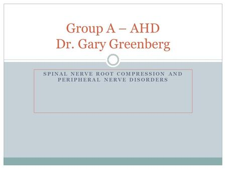 SPINAL NERVE ROOT COMPRESSION AND PERIPHERAL NERVE DISORDERS Group A – AHD Dr. Gary Greenberg.