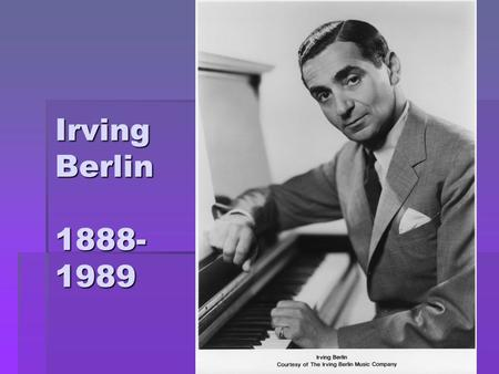 Irving Berlin 1888- 1989. Irving Berlin's Life  Born on May 11, 1888 in Mogilev, which is now the country of Belarus  Birth name was Israel Beilin.