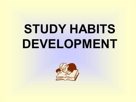 STUDY HABITS DEVELOPMENT. In almost all college courses, if you really don't like to read, you are in serious trouble.