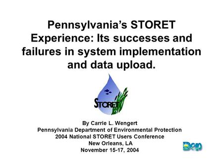 Pennsylvania's STORET Experience: Its successes and failures in system implementation and data upload. By Carrie L. Wengert Pennsylvania Department of.
