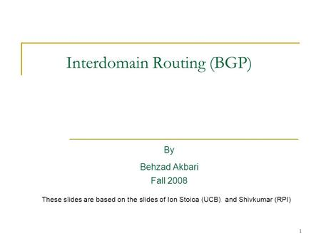 1 Interdomain Routing (BGP) By Behzad Akbari Fall 2008 These slides are based on the slides of Ion Stoica (UCB) and Shivkumar (RPI)
