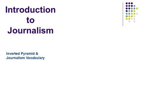Introduction to Journalism Inverted Pyramid & Journalism Vocabulary.