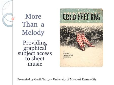 More Than a Melody Providing graphical subject access to sheet music Presented by Garth Tardy – University of Missouri Kansas City.