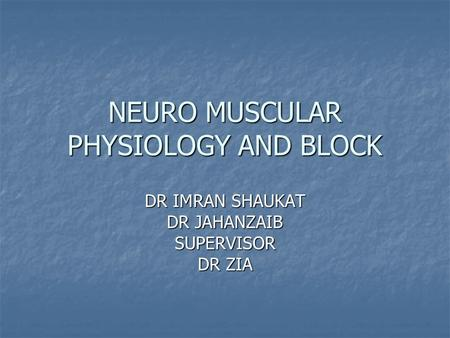 NEURO MUSCULAR PHYSIOLOGY AND BLOCK DR IMRAN SHAUKAT DR JAHANZAIB SUPERVISOR DR ZIA.