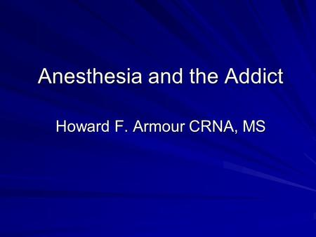 Anesthesia and the Addict Howard F. Armour CRNA, MS.