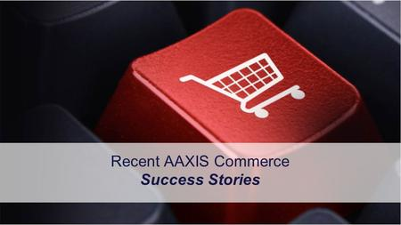 1 Copyright © 2013, AAXIS Commerce. All rights reserved. Confidential. Recent AAXIS Commerce Success Stories.