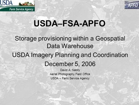 USDA–FSA-APFO Storage provisioning within a Geospatial Data Warehouse USDA Imagery Planning and Coordination December 5, 2006 David A. Nabity Aerial Photography.