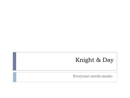 Knight & Day Everyone needs music.. Who We Are: Professional Musicians  Knight and Day Piano Trio  Day's Jazz Combo  Knights of the Round Table Rock.