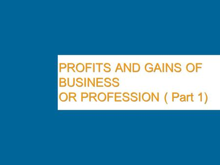 PROFITS AND GAINS OF BUSINESS OR PROFESSION ( Part 1)