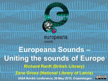 Europeana Sounds – Uniting the sounds of Europe Richard Ranft (British Library) Zane Grosa (National Library of Latvia) IASA Nordic conference, 26 May.