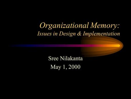 Organizational Memory: Issues in Design & Implementation Sree Nilakanta May 1, 2000.