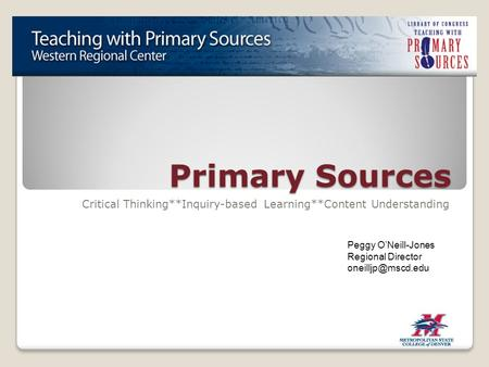 Primary Sources Critical Thinking**Inquiry-based Learning**Content Understanding Peggy O'Neill-Jones Regional Director