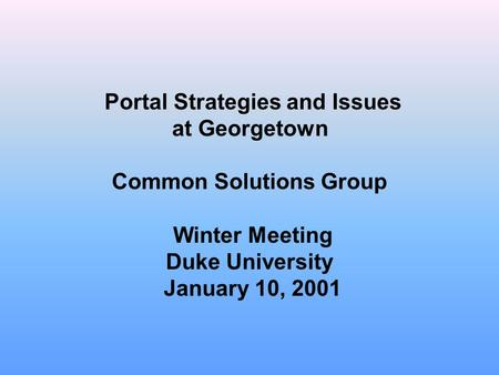 Portal Strategies and Issues at Georgetown Common Solutions Group Winter Meeting Duke University January 10, 2001.