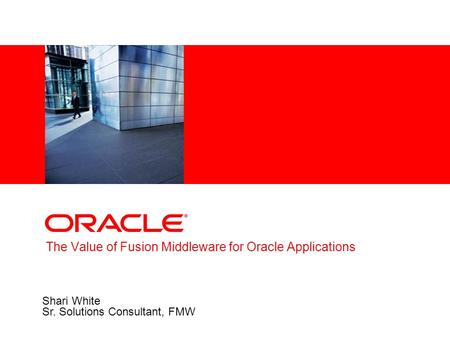 The Value of Fusion Middleware for Oracle Applications Shari White Sr. Solutions Consultant, FMW.