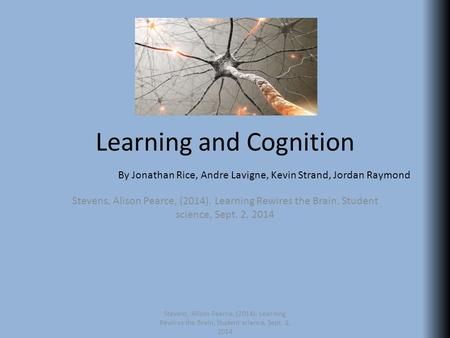 Learning and Cognition Stevens, Alison Pearce, (2014). Learning Rewires the Brain. Student science, Sept. 2, 2014 By Jonathan Rice, Andre Lavigne, Kevin.