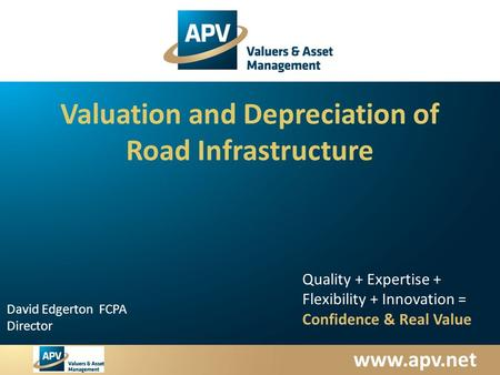 Www.apv.net David Edgerton FCPA Director Quality + Expertise + Flexibility + Innovation = Confidence & Real Value Valuation and Depreciation of Road Infrastructure.