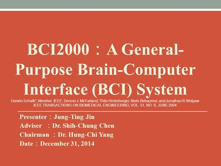 Presenter : Jung-Ting Jin Adviser : Dr. Shih-Chung Chen Chairman : Dr. Hung-Chi Yang Date : December 31, 2014 BCI2000 : A General- Purpose Brain-Computer.