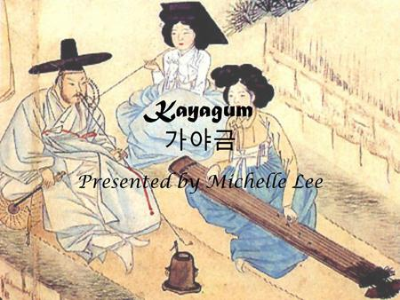 Kayagum 가야금 Presented by Michelle Lee. What is Kayagum? Kayagum is a traditional Korean zither-like string instrument, with 12 strings, although more.