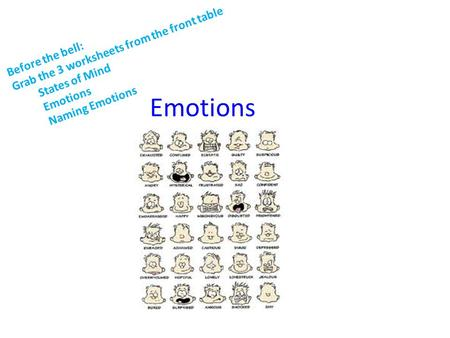 Emotions Before the bell: Grab the 3 worksheets from the front table States of Mind Emotions Naming Emotions.