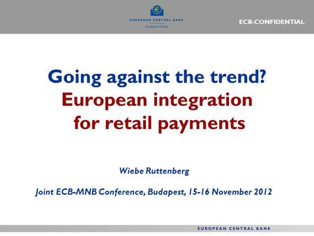 Going against the trend? European integration for retail payments Wiebe Ruttenberg Joint ECB-MNB Conference, Budapest, 15-16 November 2012 ECB-CONFIDENTIAL.
