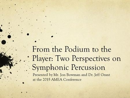 From the Podium to the Player: Two Perspectives on Symphonic Percussion Presented by Mr. Jon Bowman and Dr. Jeff Grant at the 2015 AMEA Conference.