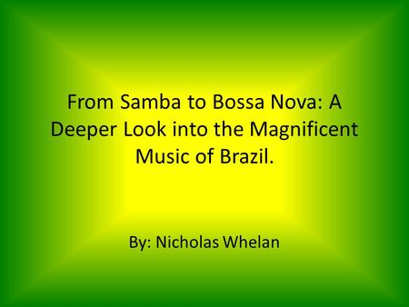 From Samba to Bossa Nova: A Deeper Look into the Magnificent Music of Brazil. By: Nicholas Whelan.