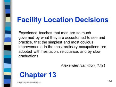 13-1 Facility Location Decisions Chapter 13 CR (2004) Prentice Hall, Inc. Experience teaches that men are so much governed by what they are accustomed.