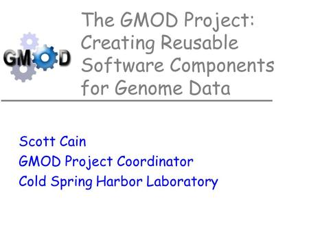 The GMOD Project: Creating Reusable Software Components for Genome Data Scott Cain GMOD Project Coordinator Cold Spring Harbor Laboratory.