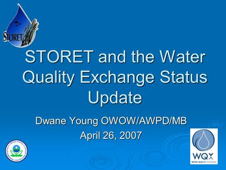 STORET and the Water Quality Exchange Status Update Dwane Young OWOW/AWPD/MB April 26, 2007.