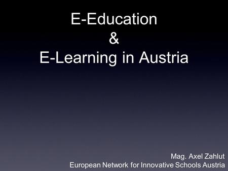 E-Education & E-Learning in Austria Mag. Axel Zahlut European Network for Innovative Schools Austria.