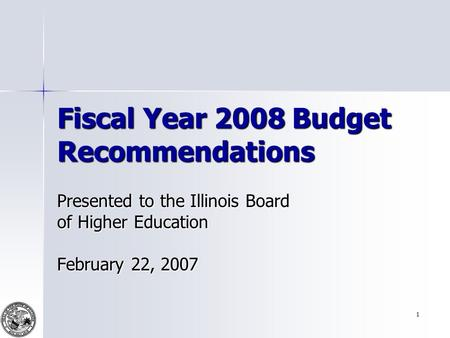 1 Fiscal Year 2008 Budget Recommendations Presented to the Illinois Board of Higher Education February 22, 2007.