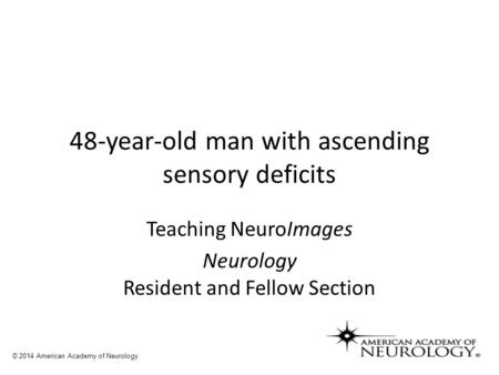 48-year-old man with ascending sensory deficits Teaching NeuroImages Neurology Resident and Fellow Section © 2014 American Academy of Neurology.