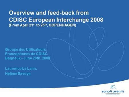 Overview and feed-back from CDISC European Interchange 2008 (From April 21 st to 25 th, COPENHAGEN) Groupe des Utilisateurs Francophones de CDISC Bagneux.