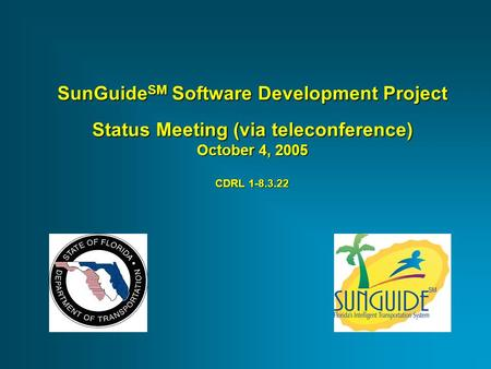 SunGuide SM Software Development Project Status Meeting (via teleconference) October 4, 2005 CDRL 1-8.3.22.