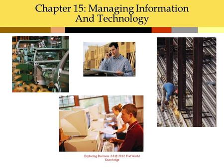 Exploring Business 2.0 © 2012 Flat World Knowledge Chapter 15: Managing Information And Technology.