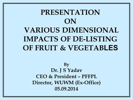 PRESENTATION ON VARIOUS DIMENSIONAL IMPACTS OF DE-LISTING OF FRUIT & VEGETAB LES By Dr. J S Yadav CEO & President – PFFPL Director, WUWM (Ex-Office) 05.09.2014.